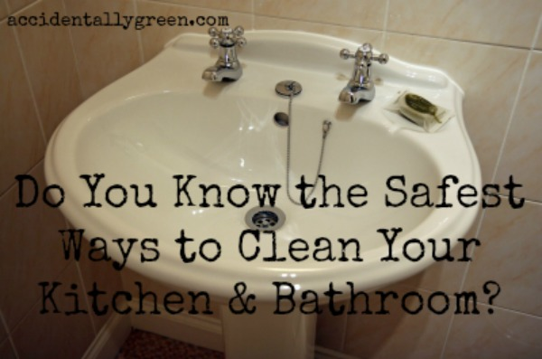 Do You Know the Safest Ways to Clean Your Kitchen and Bathroom?