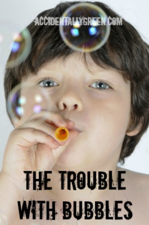 The Trouble with Bubbles {Accidentally Green}