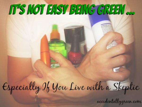 It's Not Easy Being Green ... Especially If You Live with a Skeptic {Accidentally Green}
