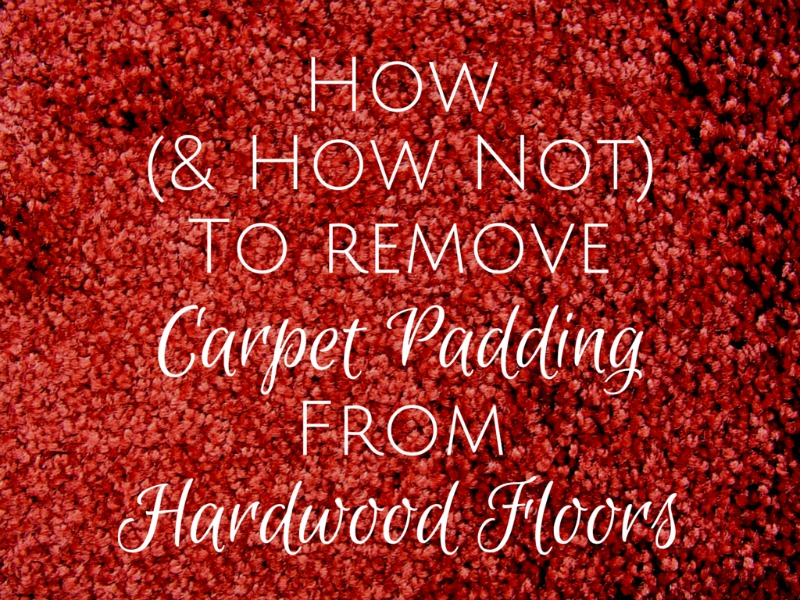 How And How Not To Remove Carpet Padding From Hardwood