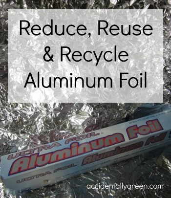 Reduce, Reuse and Recycle Aluminum Foil {Accidentally Green}