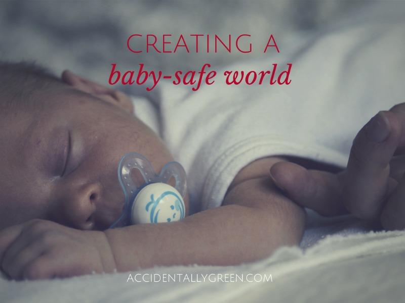 Creating A Baby-Safe World {accidentallygreen.com}