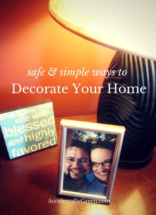 Safe & Simple Ways to Decorate Your Home {AccidentallyGreen.com}