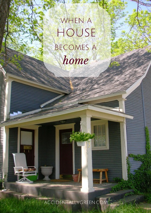 When a House Becomes a Home {AccidentallyGreen.com}
