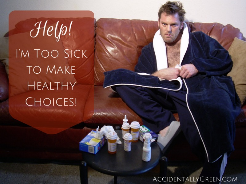 Help! I'm Too Sick to Make Healthy Choices! {AccidentallyGreen.com}