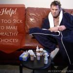 Help! I'm Too Sick to Make Healthy Choices! {AccidentallyGreen.com}