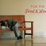For the Tired and Weary {AccidentallyGreen.com}