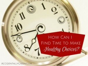How Can I Find Time to Make Healthy Choices? {AccidentallyGreen.com}